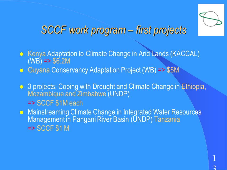 1313 SCCF work program – first projects l Kenya Adaptation to Climate Change in Arid Lands (KACCAL) (WB) => $6.2M l Guyana Conservancy Adaptation Project (WB) => $5M l 3 projects: Coping with Drought and Climate Change in Ethiopia, Mozambique and Zimbabwe (UNDP) => SCCF $1M each l Mainstreaming Climate Change in Integrated Water Resources Management in Pangani River Basin (UNDP) Tanzania => SCCF $1 M