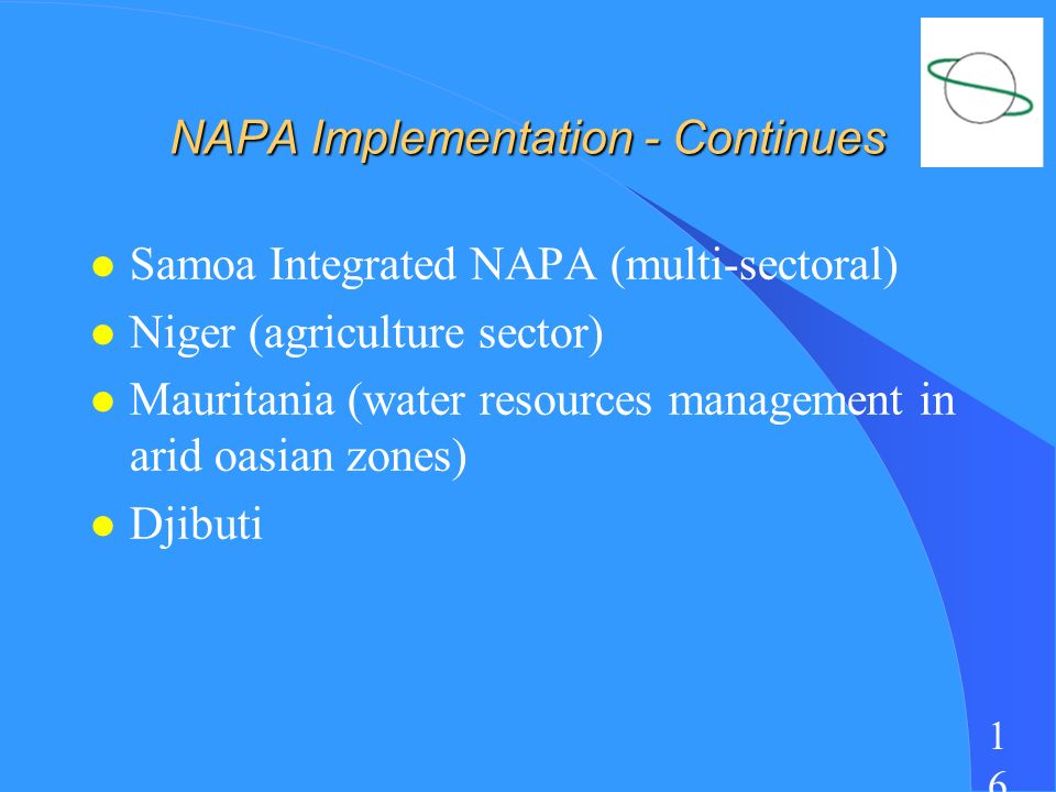 1616 NAPA Implementation - Continues l Samoa Integrated NAPA (multi-sectoral) l Niger (agriculture sector) l Mauritania (water resources management in arid oasian zones) l Djibuti