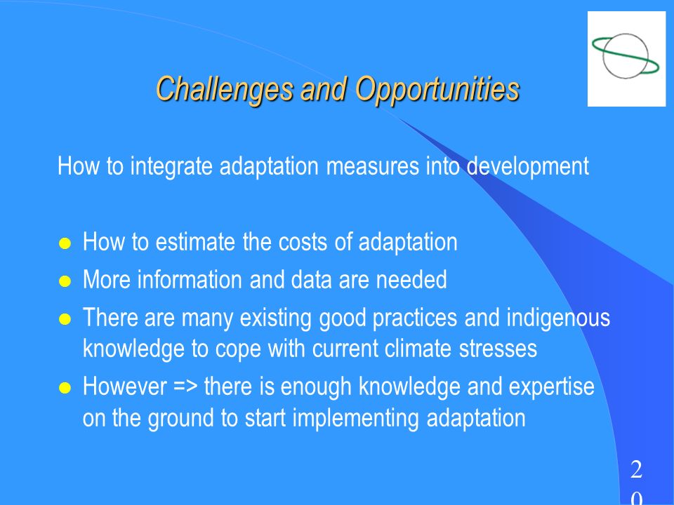 2020 Challenges and Opportunities How to integrate adaptation measures into development l How to estimate the costs of adaptation l More information and data are needed l There are many existing good practices and indigenous knowledge to cope with current climate stresses l However => there is enough knowledge and expertise on the ground to start implementing adaptation