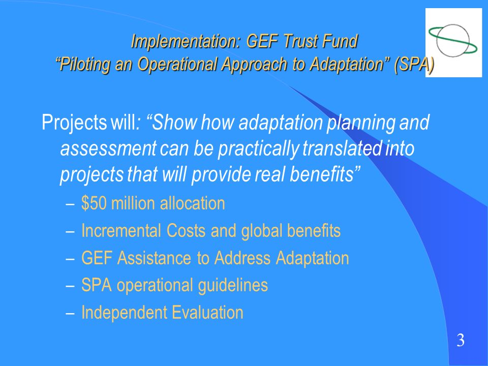 3 Implementation: GEF Trust Fund Piloting an Operational Approach to Adaptation (SPA) Projects will : Show how adaptation planning and assessment can be practically translated into projects that will provide real benefits –$50 million allocation –Incremental Costs and global benefits –GEF Assistance to Address Adaptation –SPA operational guidelines –Independent Evaluation