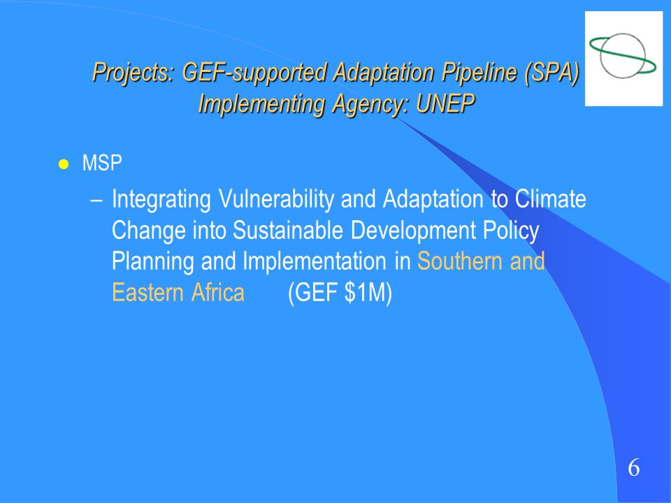 6 Projects: GEF-supported Adaptation Pipeline (SPA) Implementing Agency: UNEP l MSP –Integrating Vulnerability and Adaptation to Climate Change into Sustainable Development Policy Planning and Implementation in Southern and Eastern Africa (GEF $1M)