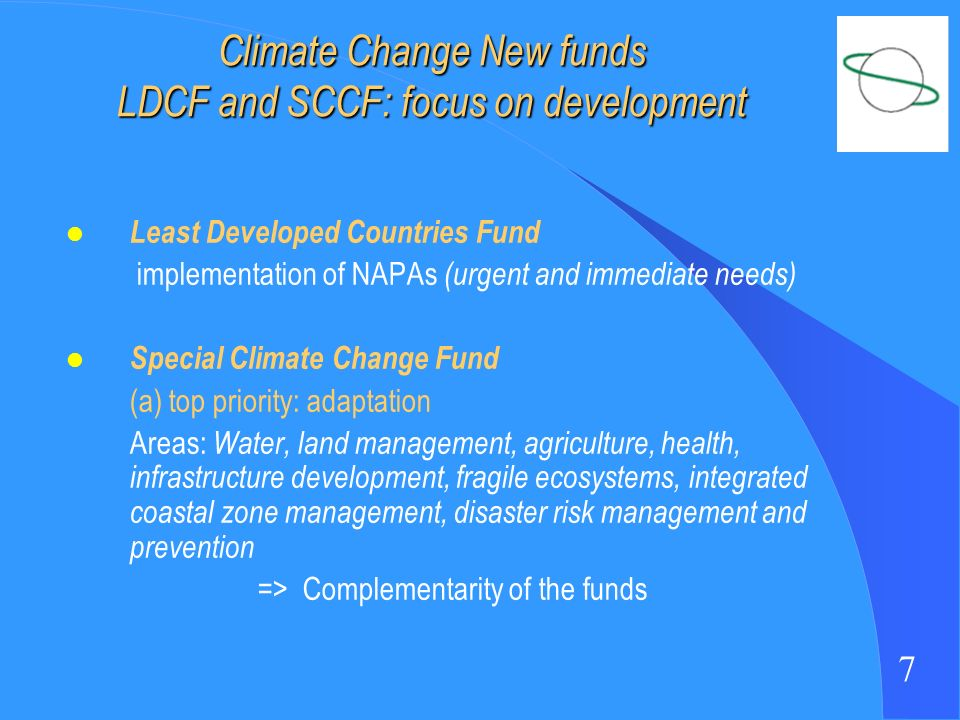7 Climate Change New funds LDCF and SCCF: focus on development l Least Developed Countries Fund implementation of NAPAs (urgent and immediate needs) l Special Climate Change Fund (a) top priority: adaptation Areas: Water, land management, agriculture, health, infrastructure development, fragile ecosystems, integrated coastal zone management, disaster risk management and prevention => Complementarity of the funds
