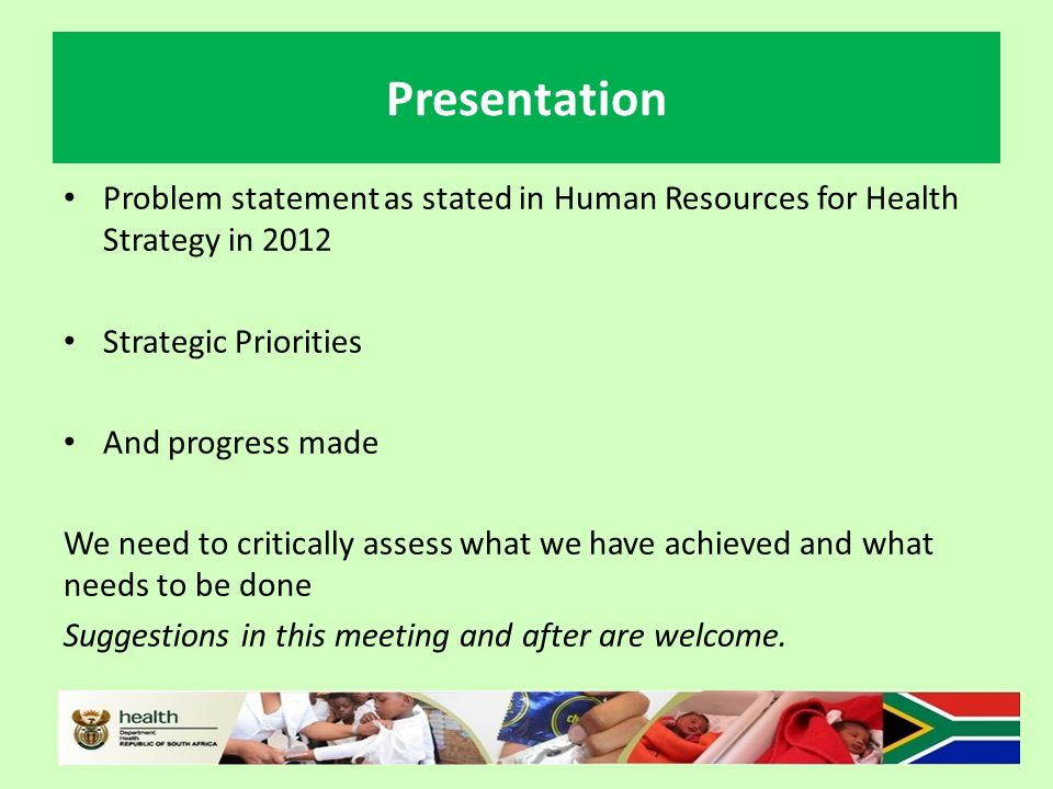 Presentation Problem statement as stated in Human Resources for Health Strategy in 2012 Strategic Priorities And progress made We need to critically assess what we have achieved and what needs to be done Suggestions in this meeting and after are welcome.