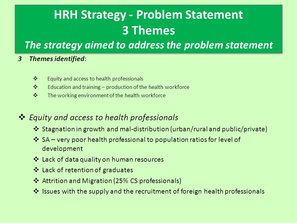 HRH Strategy - Problem Statement 3 Themes The strategy aimed to address the problem statement 3Themes identified:  Equity and access to health professionals  Education and training – production of the health workforce  The working environment of the health workforce  Equity and access to health professionals  Stagnation in growth and mal-distribution (urban/rural and public/private)  SA – very poor health professional to population ratios for level of development  Lack of data quality on human resources  Lack of retention of graduates  Attrition and Migration (25% CS professionals)  Issues with the supply and the recruitment of foreign health professionals