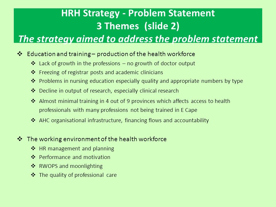 HRH Strategy - Problem Statement 3 Themes (slide 2) The strategy aimed to address the problem statement  Education and training – production of the health workforce  Lack of growth in the professions – no growth of doctor output  Freezing of registrar posts and academic clinicians  Problems in nursing education especially quality and appropriate numbers by type  Decline in output of research, especially clinical research  Almost minimal training in 4 out of 9 provinces which affects access to health professionals with many professions not being trained in E Cape  AHC organisational infrastructure, financing flows and accountability  The working environment of the health workforce  HR management and planning  Performance and motivation  RWOPS and moonlighting  The quality of professional care