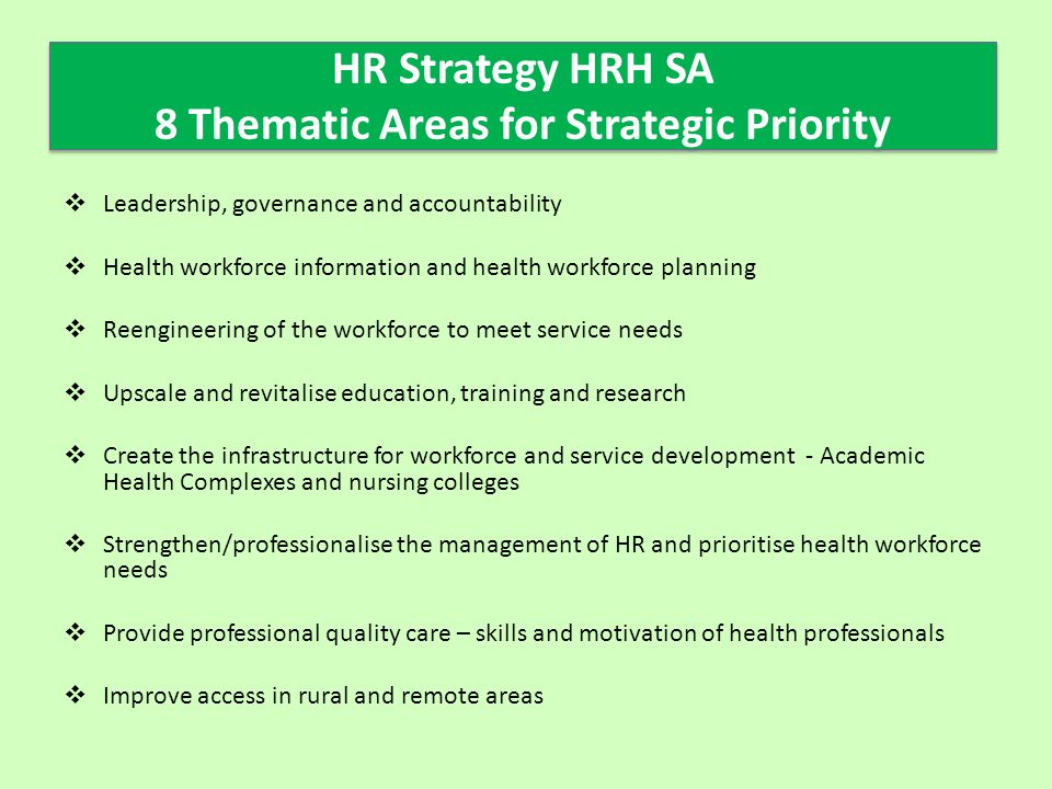 HR Strategy HRH SA 8 Thematic Areas for Strategic Priority  Leadership, governance and accountability  Health workforce information and health workforce planning  Reengineering of the workforce to meet service needs  Upscale and revitalise education, training and research  Create the infrastructure for workforce and service development - Academic Health Complexes and nursing colleges  Strengthen/professionalise the management of HR and prioritise health workforce needs  Provide professional quality care – skills and motivation of health professionals  Improve access in rural and remote areas