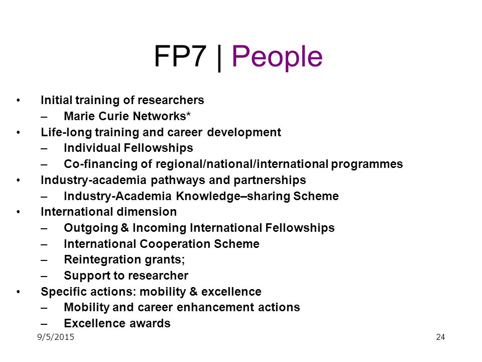 24 FP7 | People Initial training of researchers –Marie Curie Networks* Life-long training and career development –Individual Fellowships –Co-financing of regional/national/international programmes Industry-academia pathways and partnerships –Industry-Academia Knowledge–sharing Scheme International dimension –Outgoing & Incoming International Fellowships –International Cooperation Scheme –Reintegration grants; –Support to researcher Specific actions: mobility & excellence –Mobility and career enhancement actions –Excellence awards 9/5/2015
