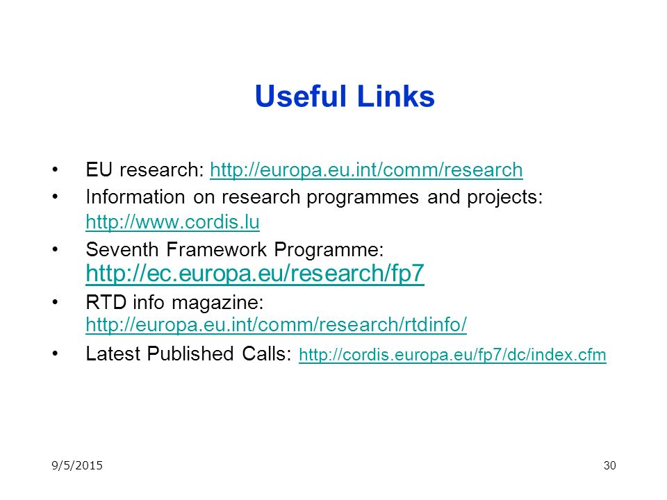 30 EU research:   Information on research programmes and projects:   Seventh Framework Programme:     RTD info magazine:   Latest Published Calls:     Useful Links 9/5/2015