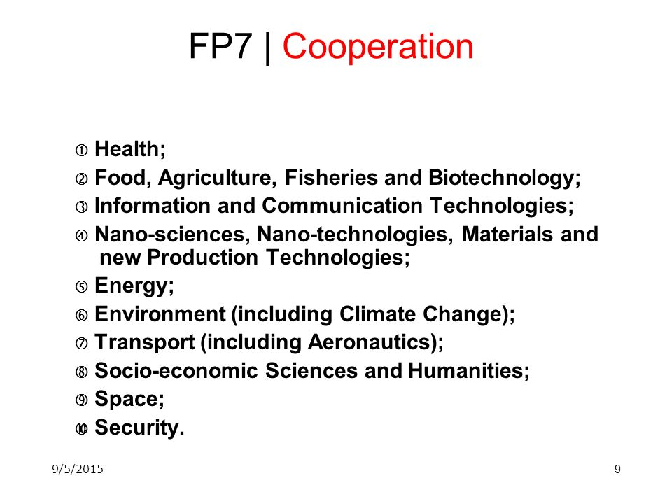 9 FP7 | Cooperation  Health;  Food, Agriculture, Fisheries and Biotechnology;  Information and Communication Technologies;  Nano-sciences, Nano-technologies, Materials and new Production Technologies;  Energy;  Environment (including Climate Change);  Transport (including Aeronautics);  Socio-economic Sciences and Humanities;  Space;  Security.