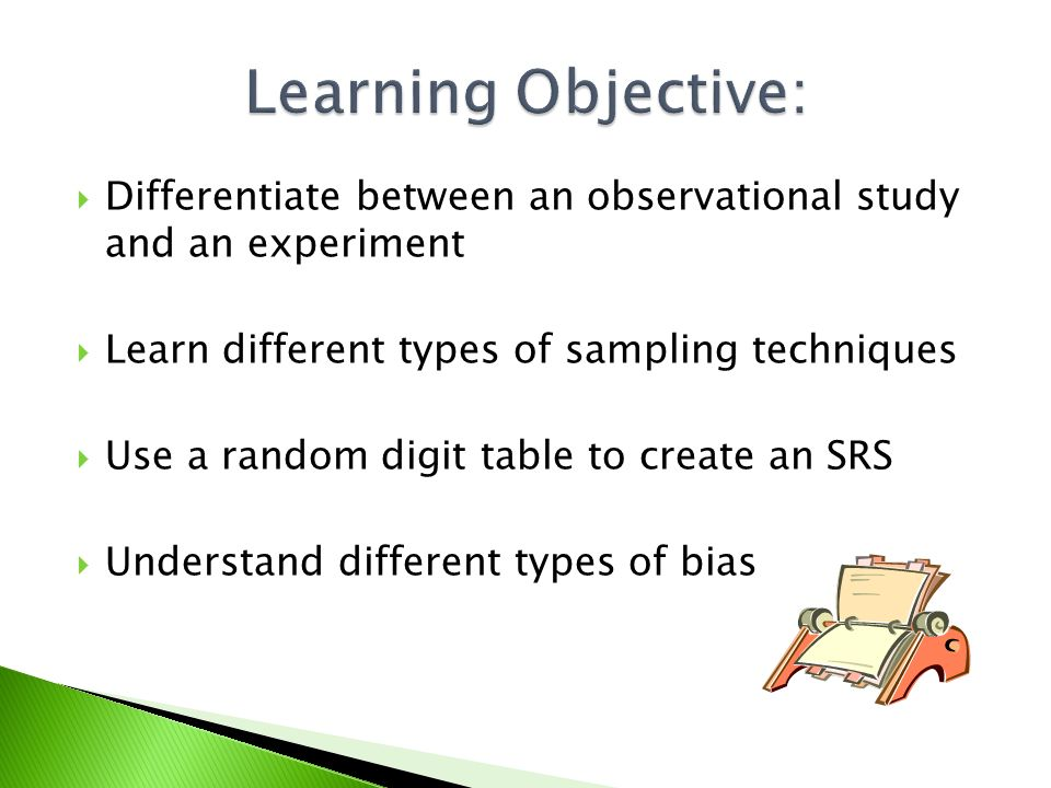  Differentiate between an observational study and an experiment  Learn different types of sampling techniques  Use a random digit table to create an SRS  Understand different types of bias