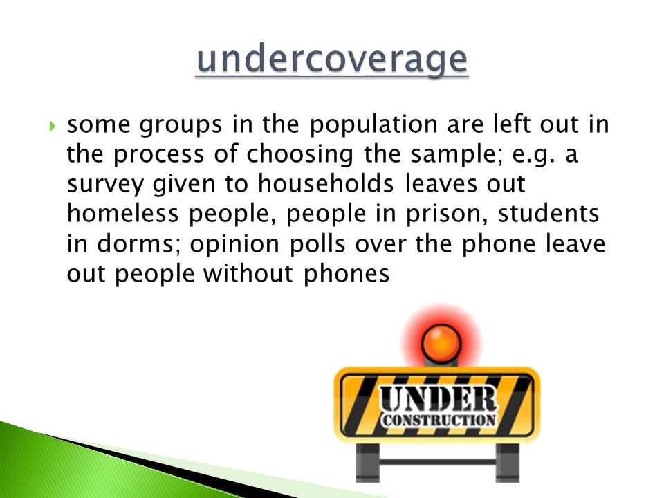  some groups in the population are left out in the process of choosing the sample; e.g.