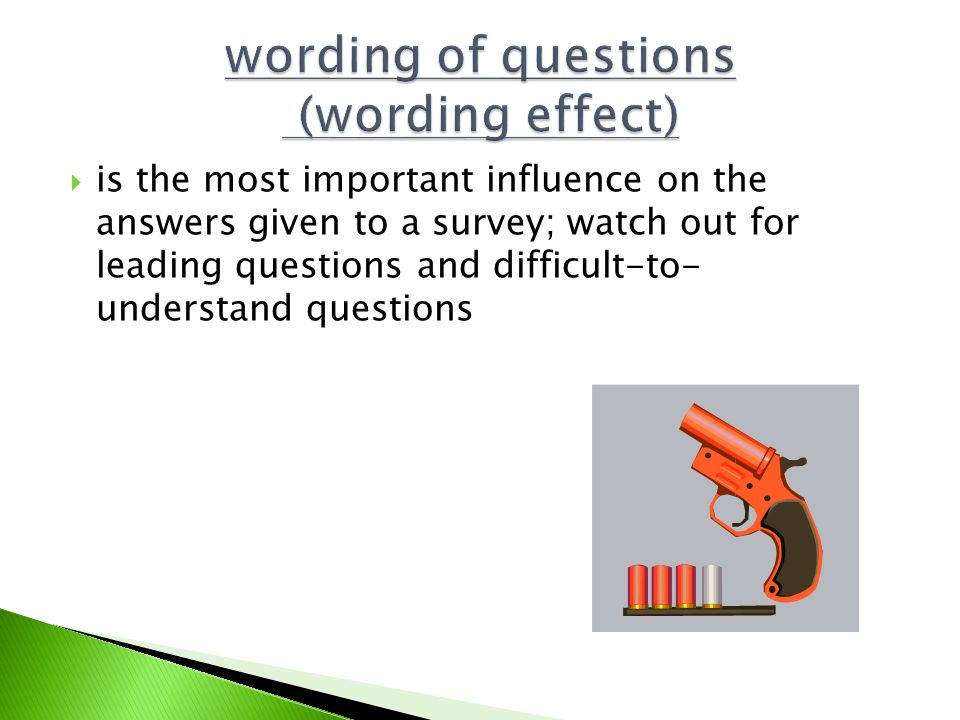  is the most important influence on the answers given to a survey; watch out for leading questions and difficult-to- understand questions