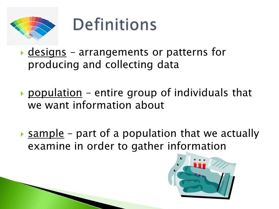  designs – arrangements or patterns for producing and collecting data  population – entire group of individuals that we want information about  sample – part of a population that we actually examine in order to gather information