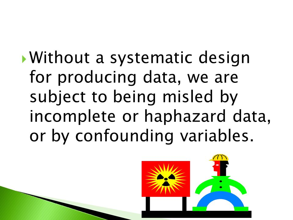  Without a systematic design for producing data, we are subject to being misled by incomplete or haphazard data, or by confounding variables.
