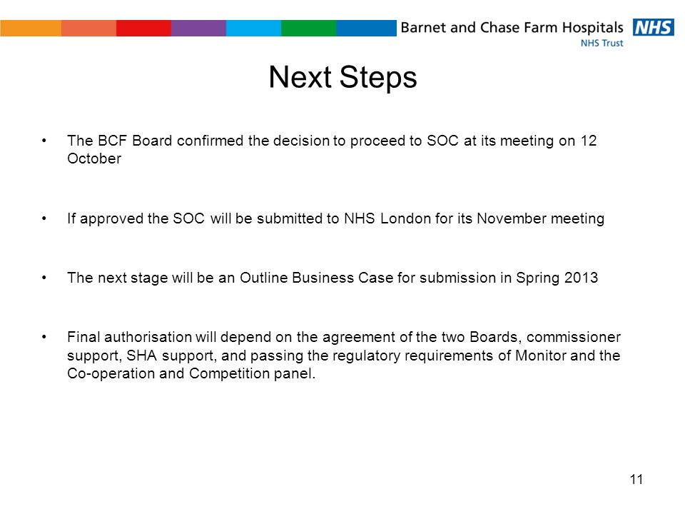 Next Steps The BCF Board confirmed the decision to proceed to SOC at its meeting on 12 October If approved the SOC will be submitted to NHS London for its November meeting The next stage will be an Outline Business Case for submission in Spring 2013 Final authorisation will depend on the agreement of the two Boards, commissioner support, SHA support, and passing the regulatory requirements of Monitor and the Co-operation and Competition panel.