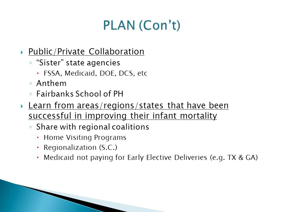  Public/Private Collaboration ◦ Sister state agencies  FSSA, Medicaid, DOE, DCS, etc ◦ Anthem ◦ Fairbanks School of PH  Learn from areas/regions/states that have been successful in improving their infant mortality ◦ Share with regional coalitions  Home Visiting Programs  Regionalization (S.C.)  Medicaid not paying for Early Elective Deliveries (e.g.