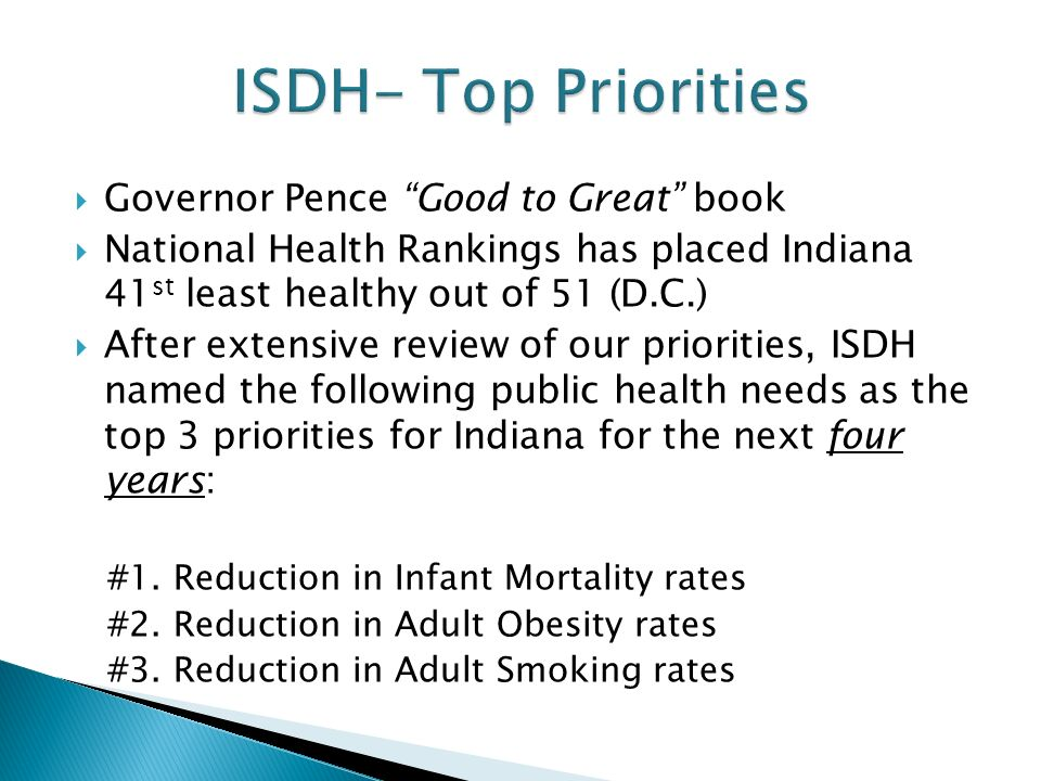  Governor Pence Good to Great book  National Health Rankings has placed Indiana 41 st least healthy out of 51 (D.C.)  After extensive review of our priorities, ISDH named the following public health needs as the top 3 priorities for Indiana for the next four years: #1.