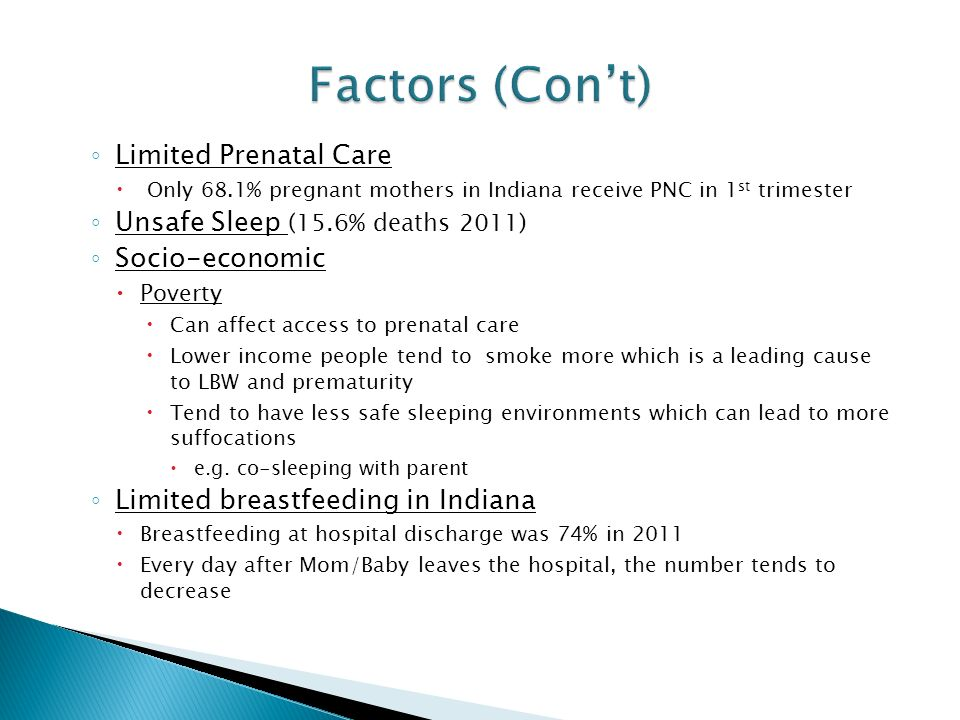 ◦ Limited Prenatal Care  Only 68.1% pregnant mothers in Indiana receive PNC in 1 st trimester ◦ Unsafe Sleep (15.6% deaths 2011) ◦ Socio-economic  Poverty  Can affect access to prenatal care  Lower income people tend to smoke more which is a leading cause to LBW and prematurity  Tend to have less safe sleeping environments which can lead to more suffocations  e.g.
