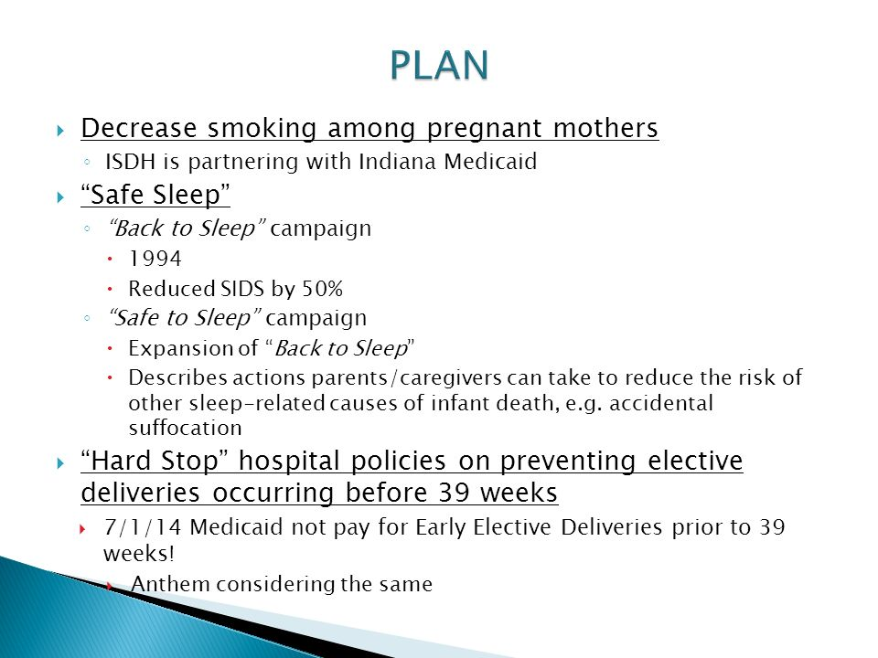  Decrease smoking among pregnant mothers ◦ ISDH is partnering with Indiana Medicaid  Safe Sleep ◦ Back to Sleep campaign  1994  Reduced SIDS by 50% ◦ Safe to Sleep campaign  Expansion of Back to Sleep  Describes actions parents/caregivers can take to reduce the risk of other sleep-related causes of infant death, e.g.