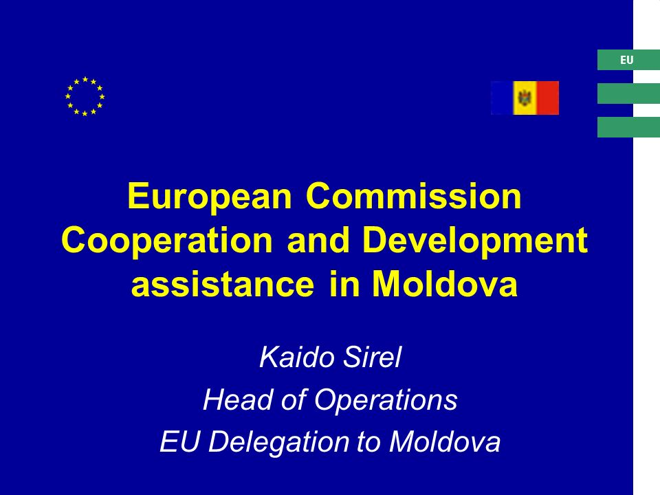 EU European Commission Cooperation and Development assistance in Moldova Kaido Sirel Head of Operations EU Delegation to Moldova