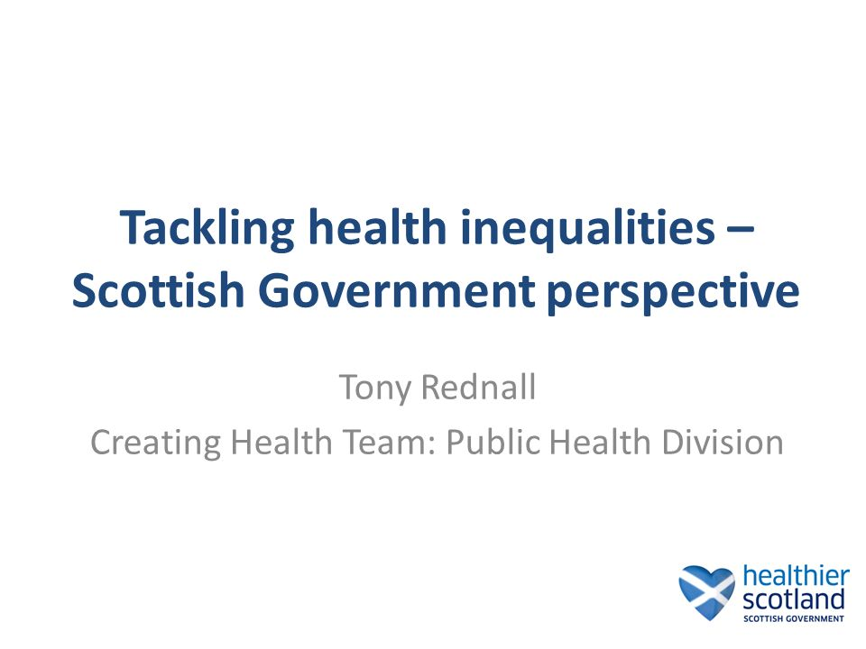 Tackling health inequalities – Scottish Government perspective Tony Rednall Creating Health Team: Public Health Division