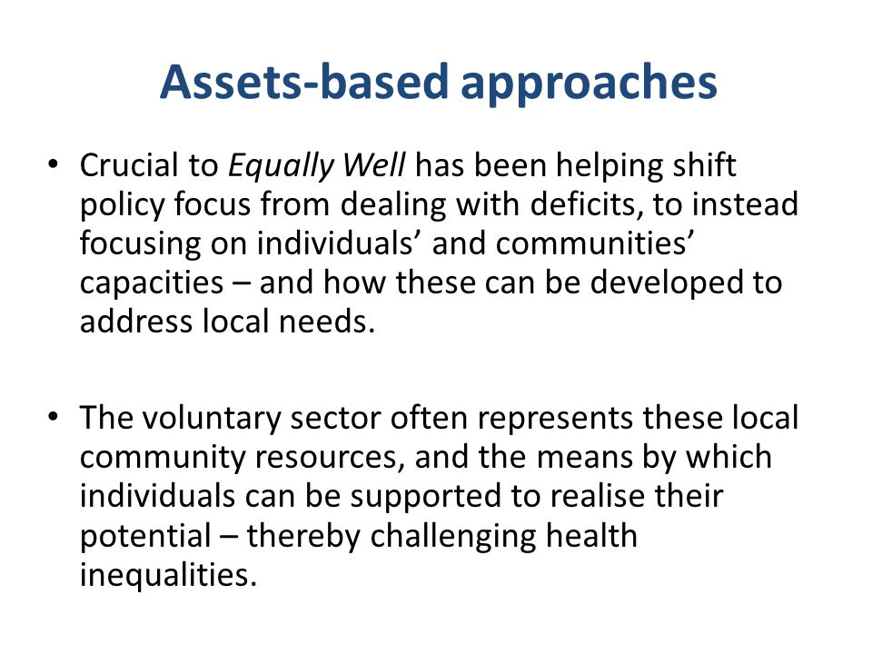 Assets-based approaches Crucial to Equally Well has been helping shift policy focus from dealing with deficits, to instead focusing on individuals' and communities' capacities – and how these can be developed to address local needs.