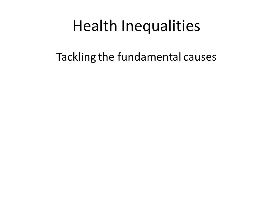 Health Inequalities Tackling the fundamental causes