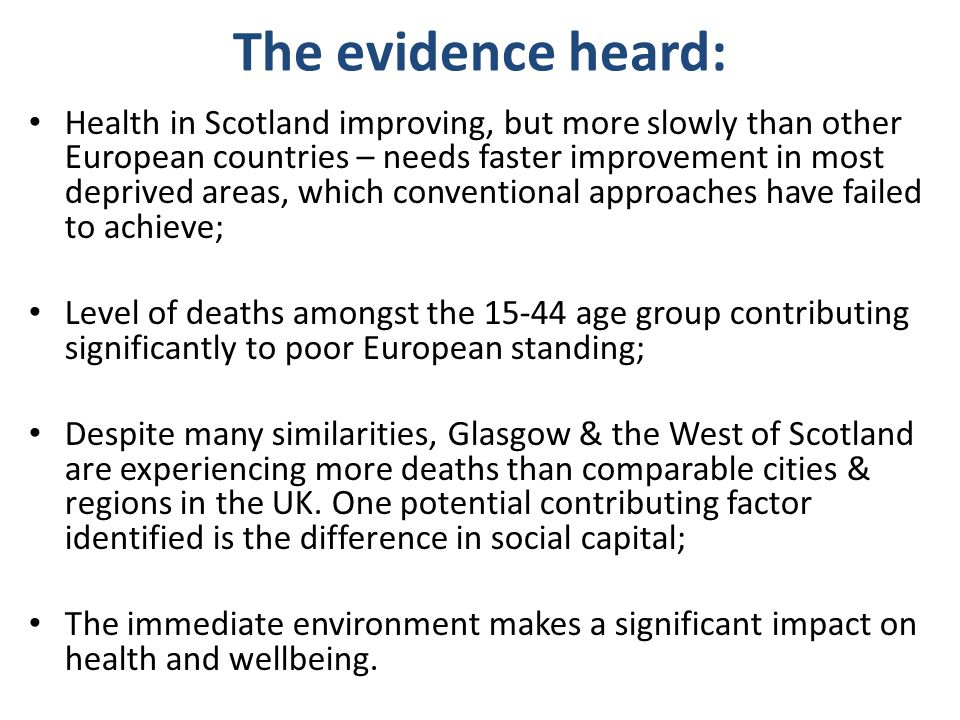 The evidence heard: Health in Scotland improving, but more slowly than other European countries – needs faster improvement in most deprived areas, which conventional approaches have failed to achieve; Level of deaths amongst the age group contributing significantly to poor European standing; Despite many similarities, Glasgow & the West of Scotland are experiencing more deaths than comparable cities & regions in the UK.