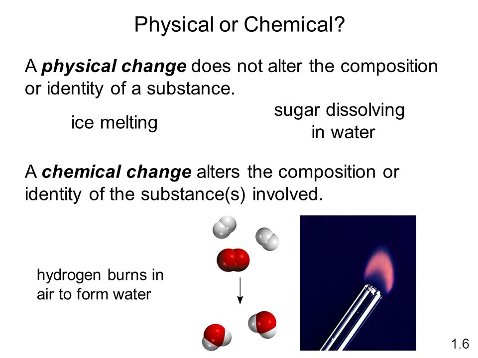 Physical or Chemical. A physical change does not alter the composition or identity of a substance.