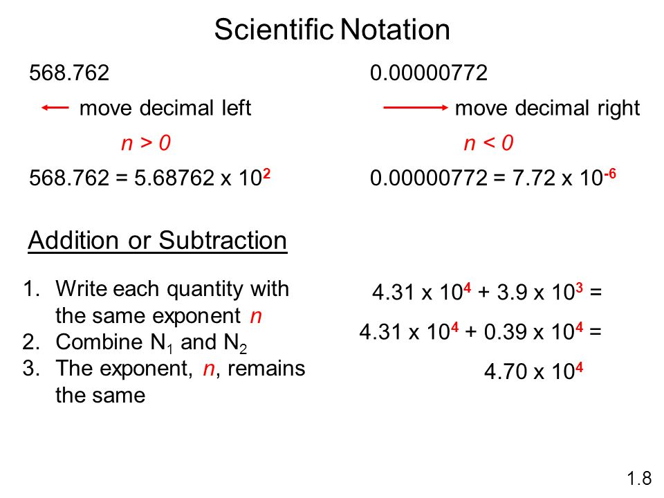 Scientific Notation n > = x 10 2 move decimal left n < = 7.72 x move decimal right Addition or Subtraction 1.Write each quantity with the same exponent n 2.Combine N 1 and N 2 3.The exponent, n, remains the same 4.31 x x 10 3 = 4.31 x x 10 4 = 4.70 x 10 4