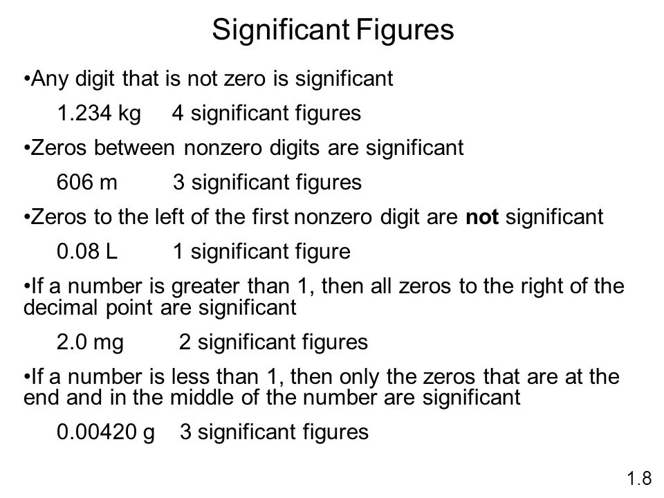 Significant Figures 1.8 Any digit that is not zero is significant kg 4 significant figures Zeros between nonzero digits are significant 606 m 3 significant figures Zeros to the left of the first nonzero digit are not significant 0.08 L 1 significant figure If a number is greater than 1, then all zeros to the right of the decimal point are significant 2.0 mg 2 significant figures If a number is less than 1, then only the zeros that are at the end and in the middle of the number are significant g 3 significant figures