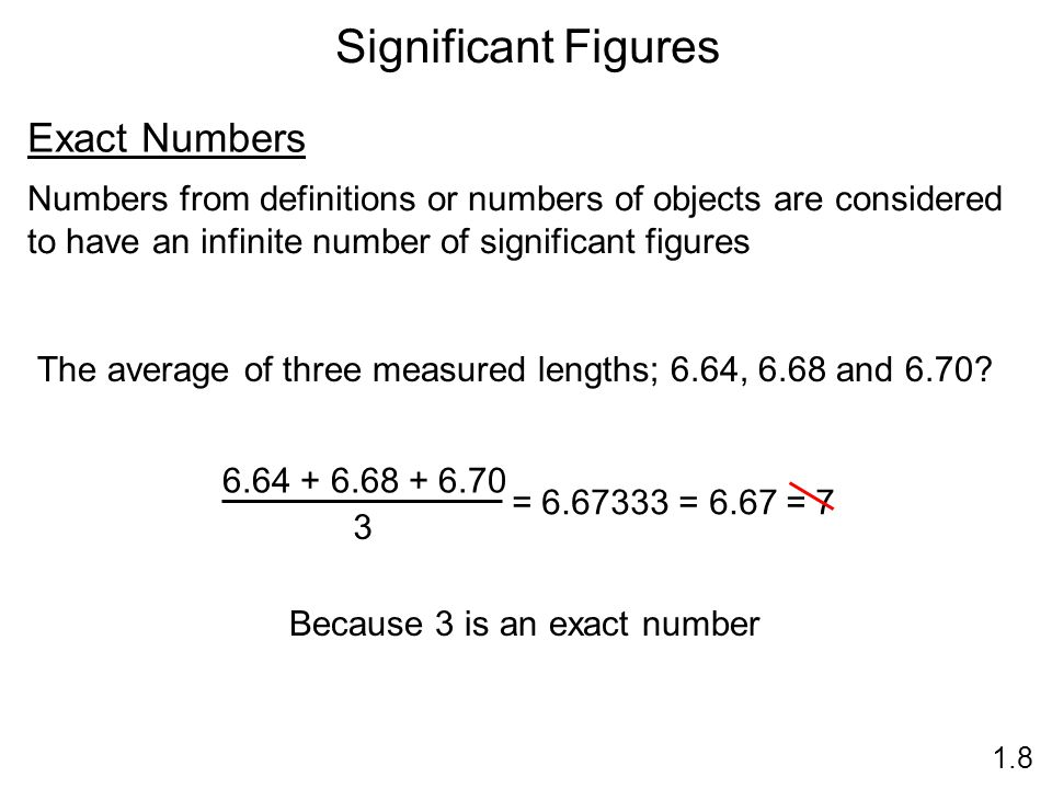 Significant Figures 1.8 Exact Numbers Numbers from definitions or numbers of objects are considered to have an infinite number of significant figures The average of three measured lengths; 6.64, 6.68 and 6.70.