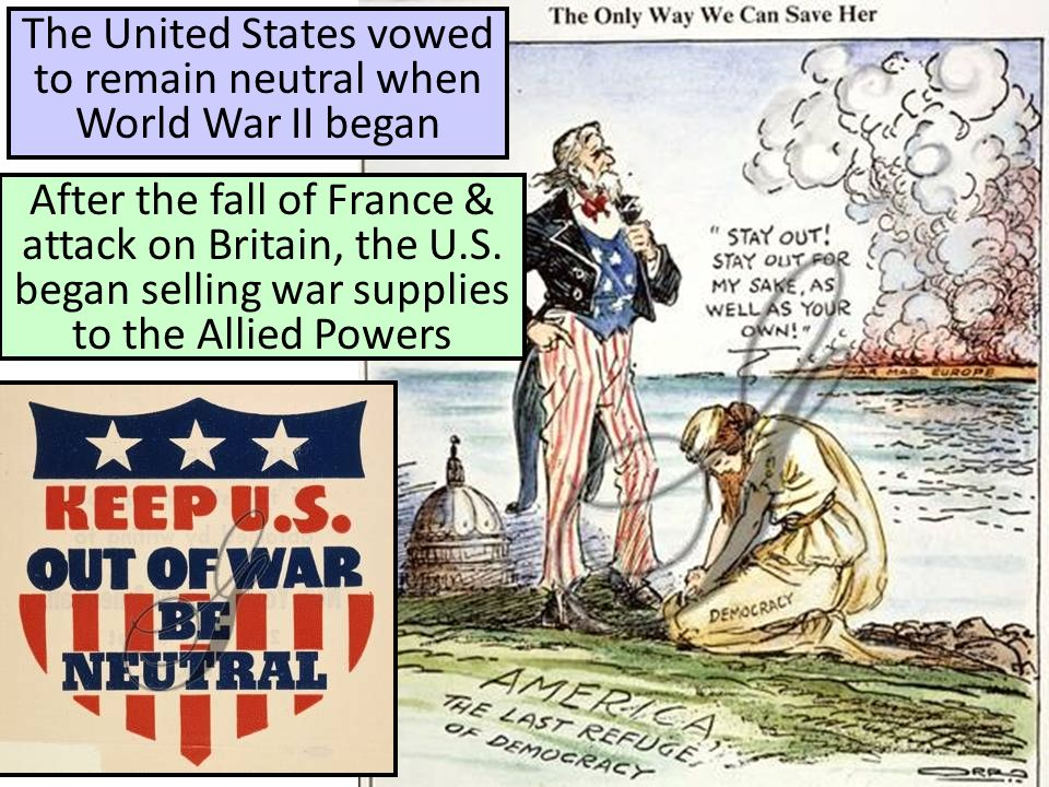 The United States vowed to remain neutral when World War II began After the fall of France & attack on Britain, the U.S.
