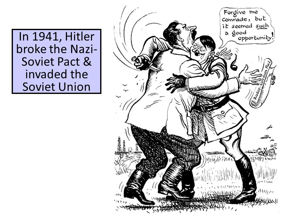In 1941, Hitler broke the Nazi- Soviet Pact & invaded the Soviet Union