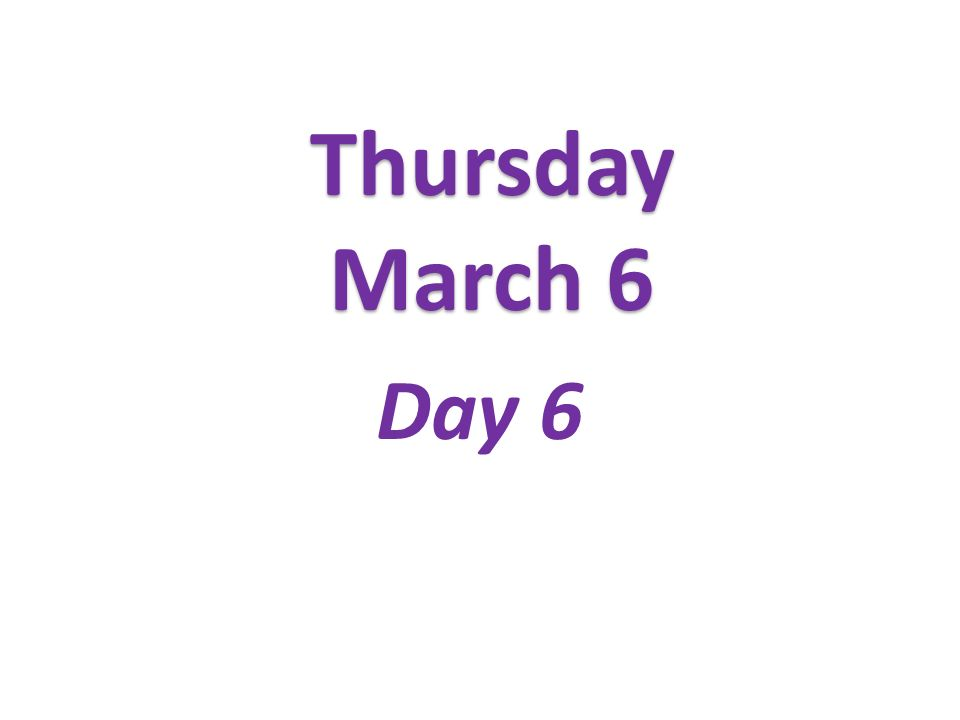 Thursday March 6 Day 6