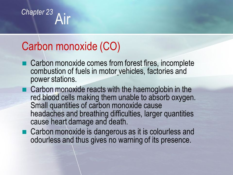 Carbon monoxide (CO) Carbon monoxide comes from forest fires, incomplete combustion of fuels in motor vehicles, factories and power stations.