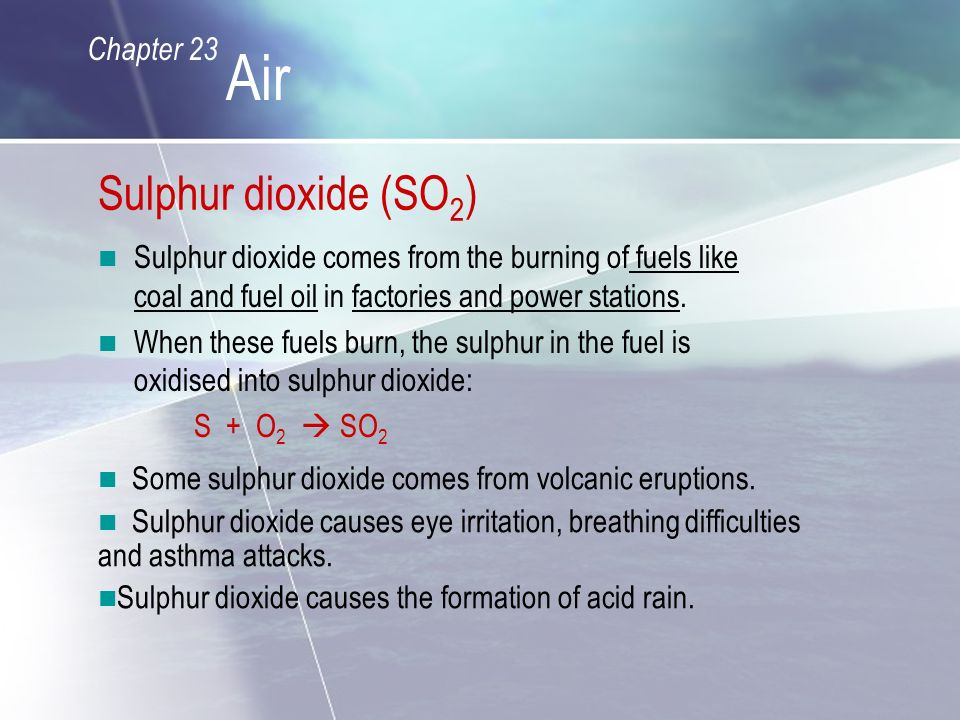 Sulphur dioxide (SO 2 ) Sulphur dioxide comes from the burning of fuels like coal and fuel oil in factories and power stations.