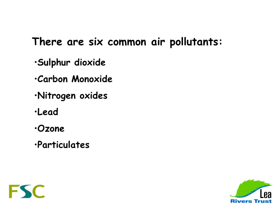 There are six common air pollutants: Sulphur dioxide Carbon Monoxide Nitrogen oxides Lead Ozone Particulates