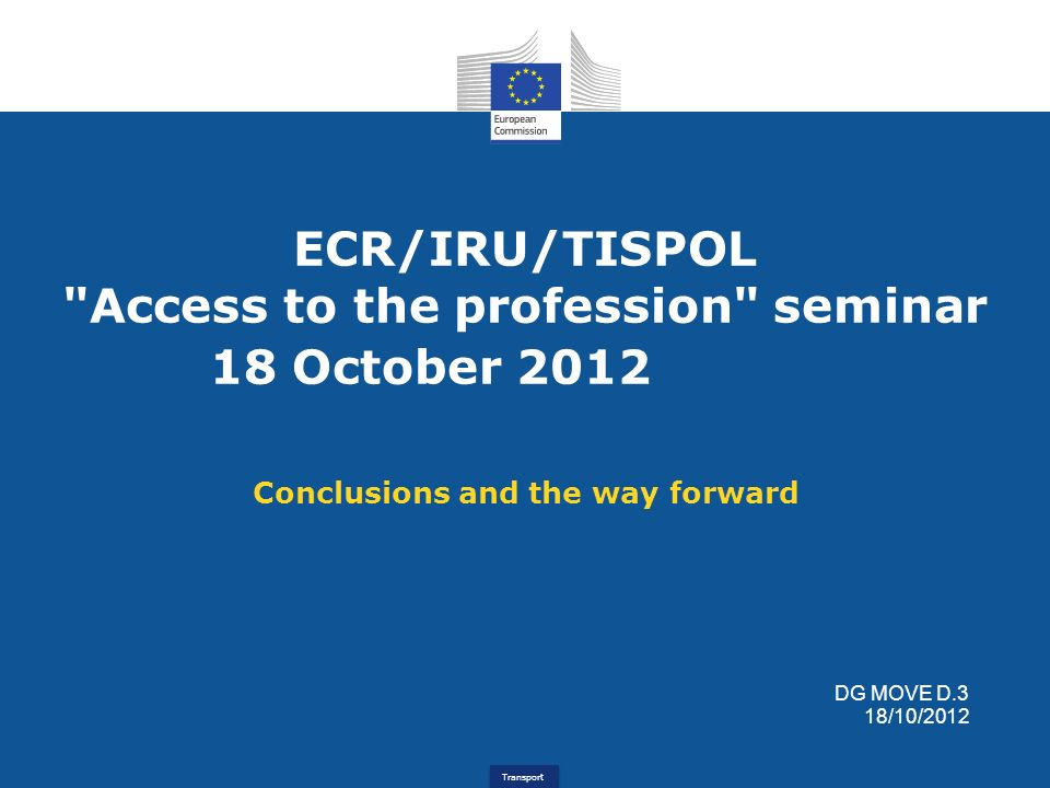 Transport ECR/IRU/TISPOL Access to the profession seminar 18 October 2012 Conclusions and the way forward DG MOVE D.3 18/10/2012