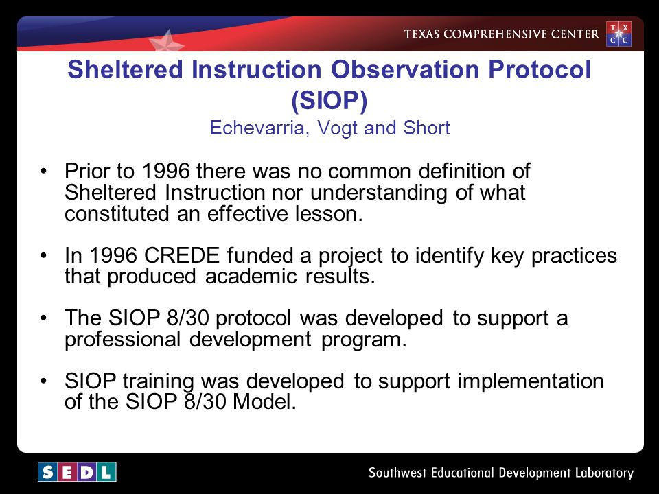 Sheltered Instruction Observation Protocol (SIOP) Echevarria, Vogt and Short Prior to 1996 there was no common definition of Sheltered Instruction nor understanding of what constituted an effective lesson.