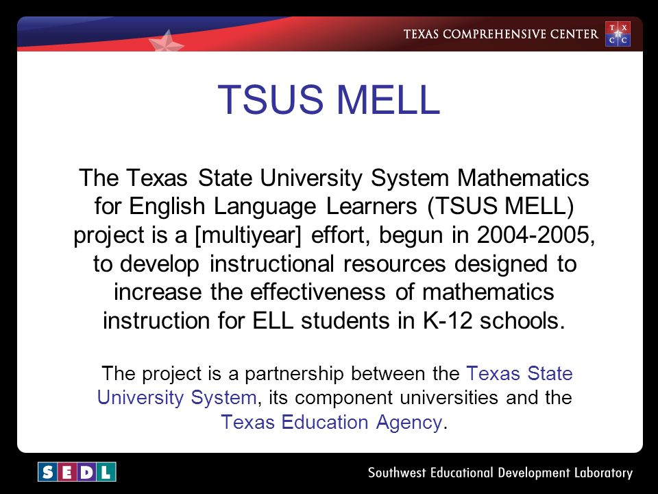 TSUS MELL The Texas State University System Mathematics for English Language Learners (TSUS MELL) project is a [multiyear] effort, begun in , to develop instructional resources designed to increase the effectiveness of mathematics instruction for ELL students in K-12 schools.