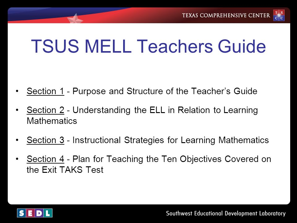 TSUS MELL Teachers Guide Section 1 - Purpose and Structure of the Teacher's Guide Section 2 - Understanding the ELL in Relation to Learning Mathematics Section 3 - Instructional Strategies for Learning Mathematics Section 4 - Plan for Teaching the Ten Objectives Covered on the Exit TAKS Test