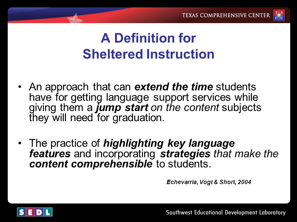 A Definition for Sheltered Instruction An approach that can extend the time students have for getting language support services while giving them a jump start on the content subjects they will need for graduation.