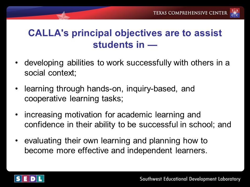 CALLA s principal objectives are to assist students in — developing abilities to work successfully with others in a social context; learning through hands-on, inquiry-based, and cooperative learning tasks; increasing motivation for academic learning and confidence in their ability to be successful in school; and evaluating their own learning and planning how to become more effective and independent learners.