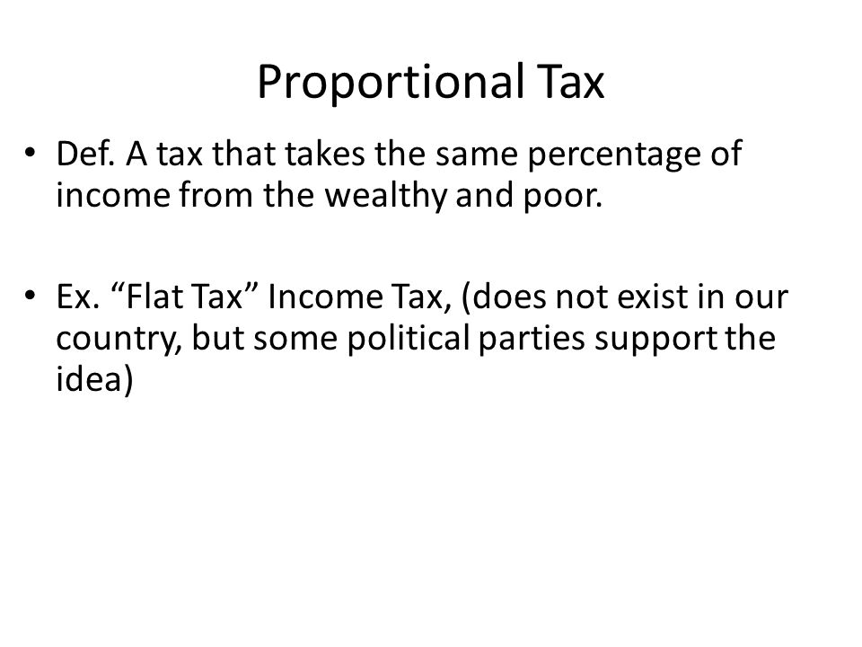 Proportional Tax Def. A tax that takes the same percentage of income from the wealthy and poor.