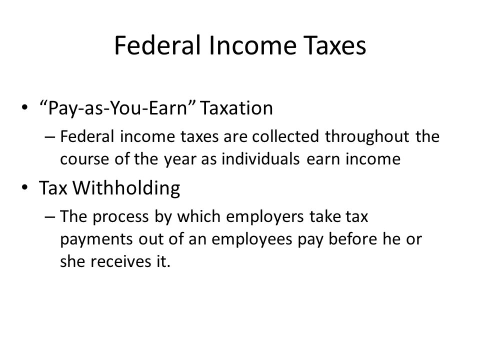 Federal Income Taxes Pay-as-You-Earn Taxation – Federal income taxes are collected throughout the course of the year as individuals earn income Tax Withholding – The process by which employers take tax payments out of an employees pay before he or she receives it.
