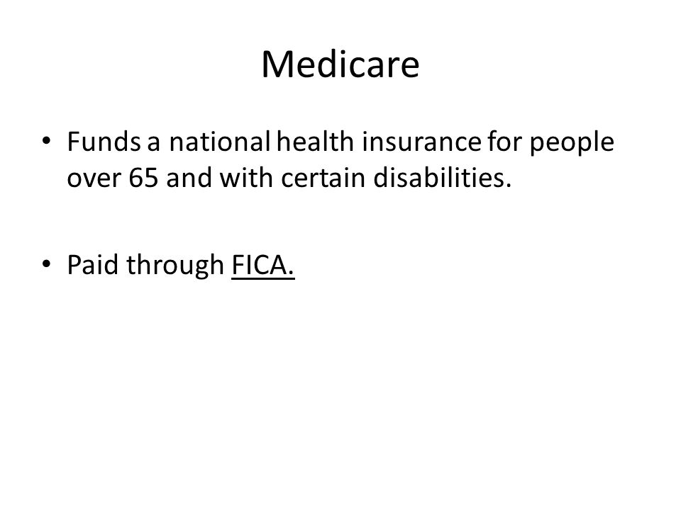 Medicare Funds a national health insurance for people over 65 and with certain disabilities.