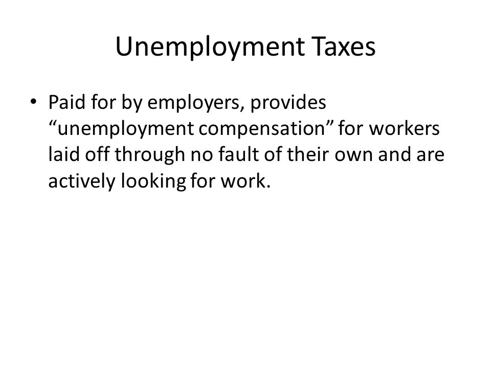 Unemployment Taxes Paid for by employers, provides unemployment compensation for workers laid off through no fault of their own and are actively looking for work.