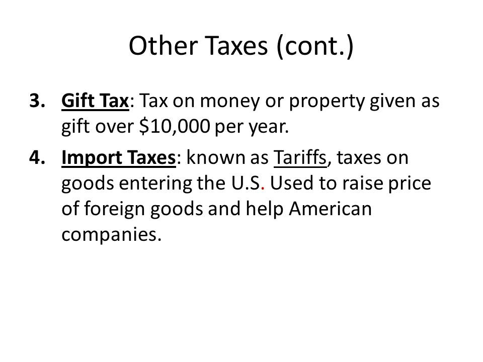 Other Taxes (cont.) 3.Gift Tax: Tax on money or property given as gift over $10,000 per year.