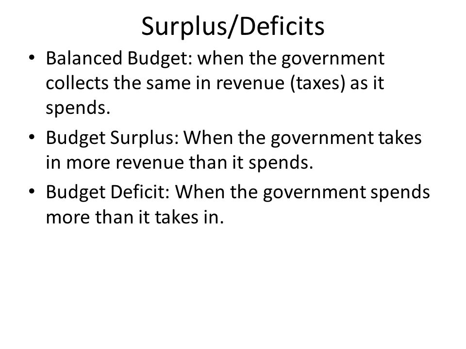 Surplus/Deficits Balanced Budget: when the government collects the same in revenue (taxes) as it spends.